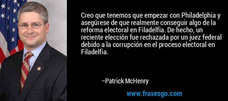 Creo que tenemos que empezar con Philadelphia y asegúrese de que realmente conseguir algo de la reforma electoral en Filadelfia. De hecho, un reciente elección fue rechazada por un juez federal debido a la corrupción en el proceso electoral en Filadelfia. – Patrick McHenry