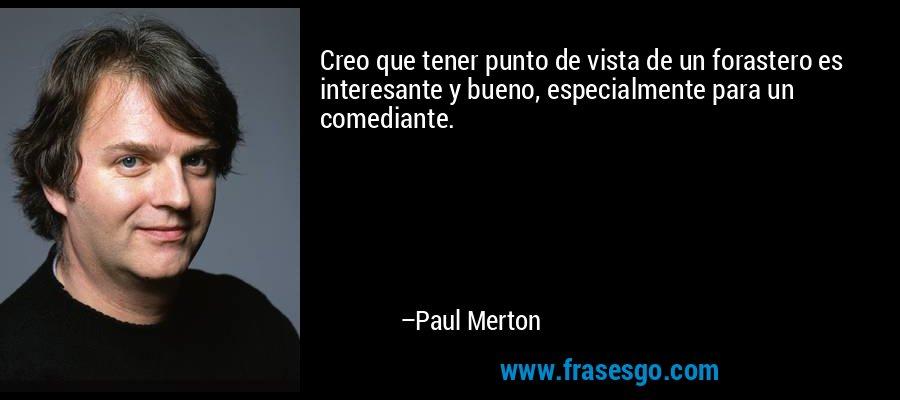 Creo que tener punto de vista de un forastero es interesante y bueno, especialmente para un comediante. – Paul Merton