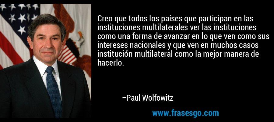 Creo que todos los países que participan en las instituciones multilaterales ver las instituciones como una forma de avanzar en lo que ven como sus intereses nacionales y que ven en muchos casos institución multilateral como la mejor manera de hacerlo. – Paul Wolfowitz