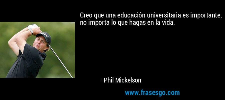Creo que una educación universitaria es importante, no importa lo que hagas en la vida. – Phil Mickelson