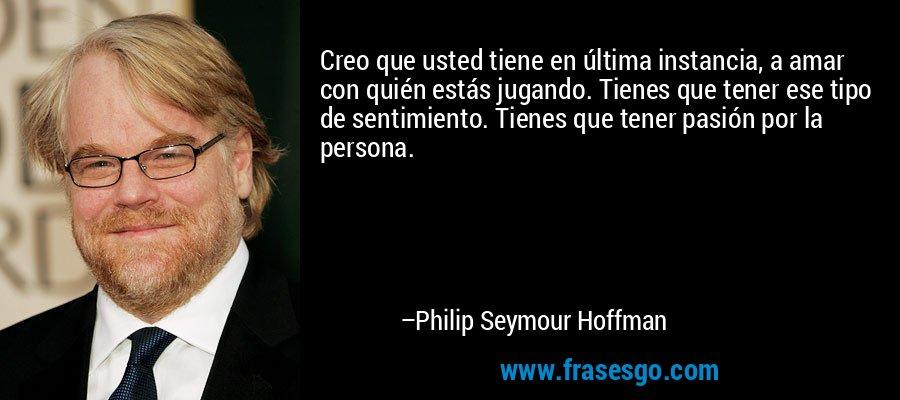 Creo que usted tiene en última instancia, a amar con quién estás jugando. Tienes que tener ese tipo de sentimiento. Tienes que tener pasión por la persona. – Philip Seymour Hoffman