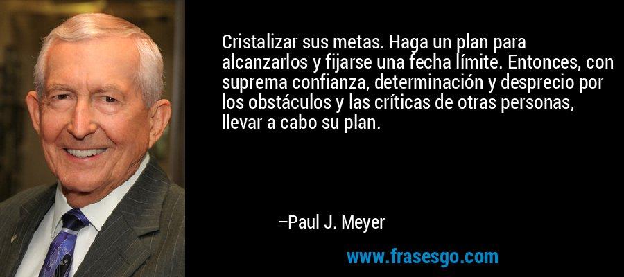 Cristalizar sus metas. Haga un plan para alcanzarlos y fijarse una fecha límite. Entonces, con suprema confianza, determinación y desprecio por los obstáculos y las críticas de otras personas, llevar a cabo su plan. – Paul J. Meyer