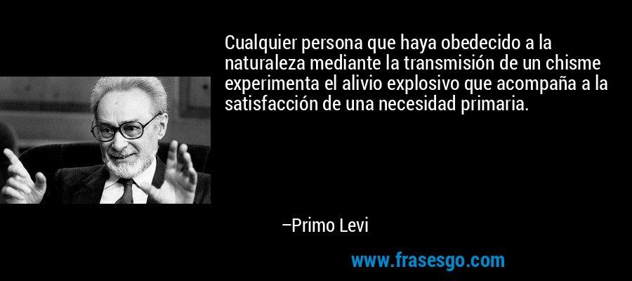 Cualquier persona que haya obedecido a la naturaleza mediante la transmisión de un chisme experimenta el alivio explosivo que acompaña a la satisfacción de una necesidad primaria. – Primo Levi