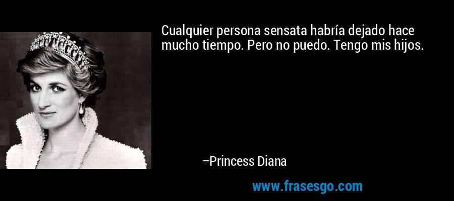 Cualquier persona sensata habría dejado hace mucho tiempo. Pero no puedo. Tengo mis hijos. – Princess Diana