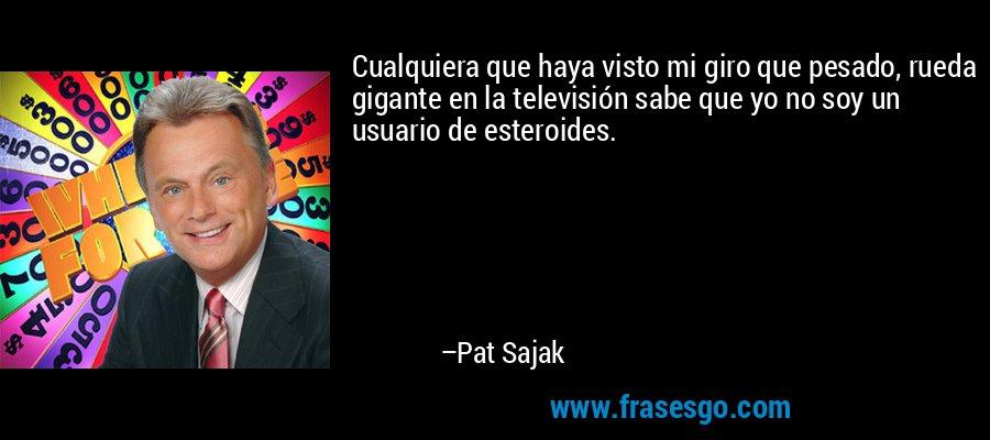 Cualquiera que haya visto mi giro que pesado, rueda gigante en la televisión sabe que yo no soy un usuario de esteroides. – Pat Sajak