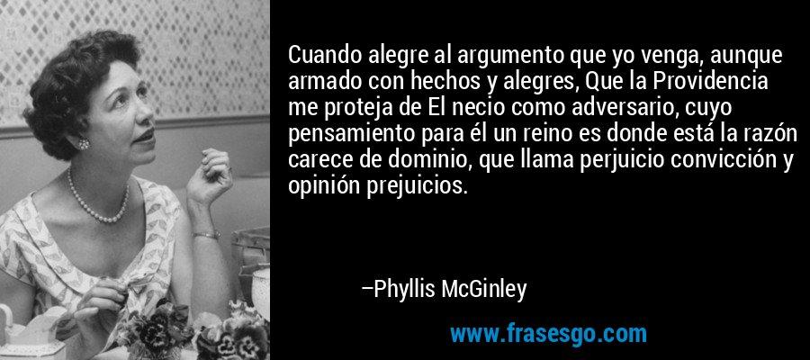 Cuando alegre al argumento que yo venga, aunque armado con hechos y alegres, Que la Providencia me proteja de El necio como adversario, cuyo pensamiento para él un reino es donde está la razón carece de dominio, que llama perjuicio convicción y opinión prejuicios. – Phyllis McGinley