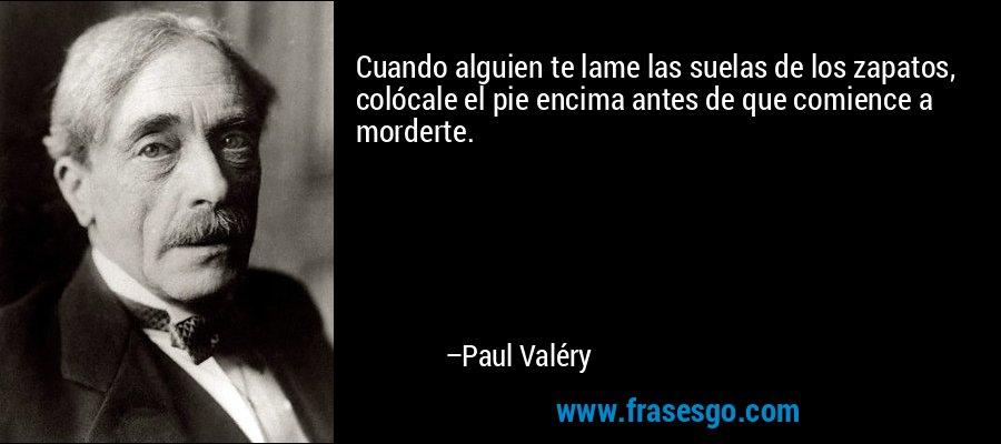 Cuando alguien te lame las suelas de los zapatos, colócale el pie encima antes de que comience a morderte. – Paul Valéry