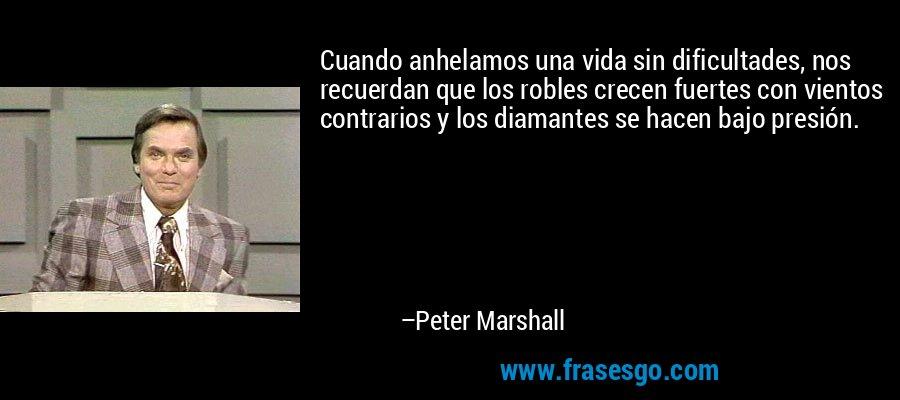 Cuando anhelamos una vida sin dificultades, nos recuerdan que los robles crecen fuertes con vientos contrarios y los diamantes se hacen bajo presión. – Peter Marshall