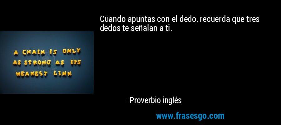 Cuando apuntas con el dedo, recuerda que tres dedos te señalan a ti. – Proverbio inglés