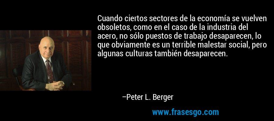 Cuando ciertos sectores de la economía se vuelven obsoletos, como en el caso de la industria del acero, no sólo puestos de trabajo desaparecen, lo que obviamente es un terrible malestar social, pero algunas culturas también desaparecen. – Peter L. Berger
