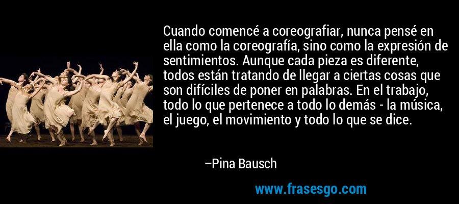 Cuando comencé a coreografiar, nunca pensé en ella como la coreografía, sino como la expresión de sentimientos. Aunque cada pieza es diferente, todos están tratando de llegar a ciertas cosas que son difíciles de poner en palabras. En el trabajo, todo lo que pertenece a todo lo demás - la música, el juego, el movimiento y todo lo que se dice. – Pina Bausch