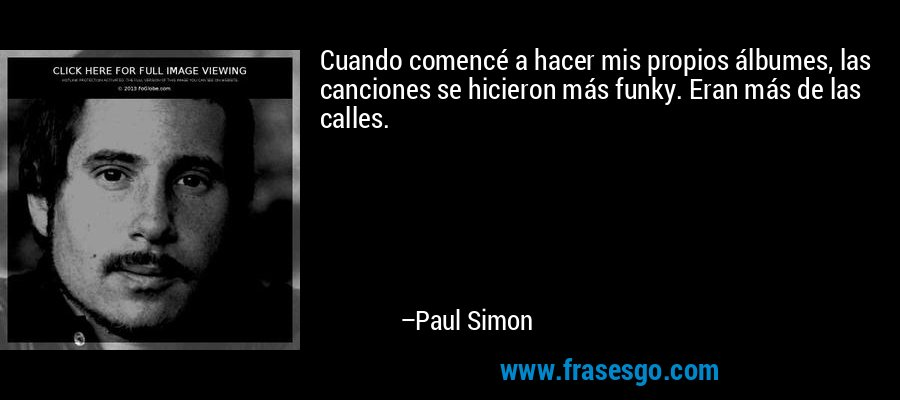 Cuando comencé a hacer mis propios álbumes, las canciones se hicieron más funky. Eran más de las calles. – Paul Simon