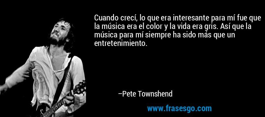 Cuando crecí, lo que era interesante para mí fue que la música era el color y la vida era gris. Así que la música para mí siempre ha sido más que un entretenimiento. – Pete Townshend