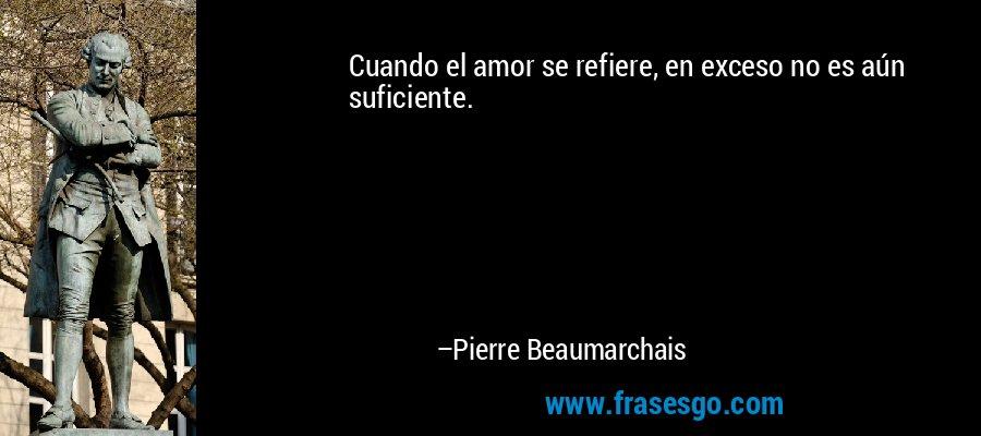 Cuando el amor se refiere, en exceso no es aún suficiente. – Pierre Beaumarchais