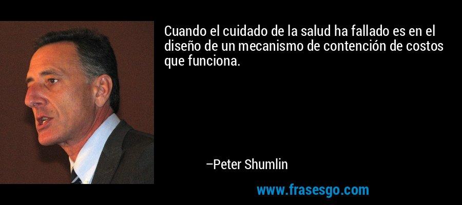 Cuando el cuidado de la salud ha fallado es en el diseño de un mecanismo de contención de costos que funciona. – Peter Shumlin