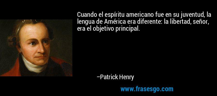 Cuando el espíritu americano fue en su juventud, la lengua de América era diferente: la libertad, señor, era el objetivo principal. – Patrick Henry