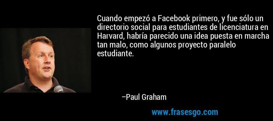 Cuando empezó a Facebook primero, y fue sólo un directorio social para estudiantes de licenciatura en Harvard, habría parecido una idea puesta en marcha tan malo, como algunos proyecto paralelo estudiante. – Paul Graham