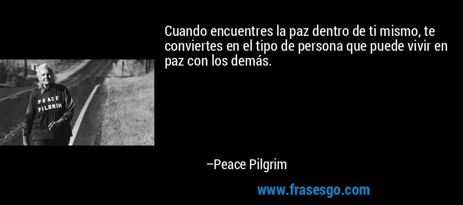 Cuando encuentres la paz dentro de ti mismo, te conviertes en el tipo de persona que puede vivir en paz con los demás. – Peace Pilgrim
