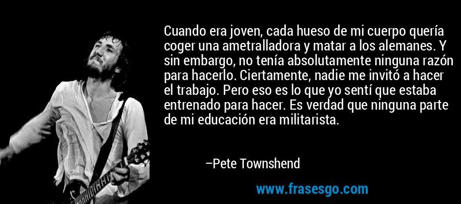 Cuando era joven, cada hueso de mi cuerpo quería coger una ametralladora y matar a los alemanes. Y sin embargo, no tenía absolutamente ninguna razón para hacerlo. Ciertamente, nadie me invitó a hacer el trabajo. Pero eso es lo que yo sentí que estaba entrenado para hacer. Es verdad que ninguna parte de mi educación era militarista. – Pete Townshend