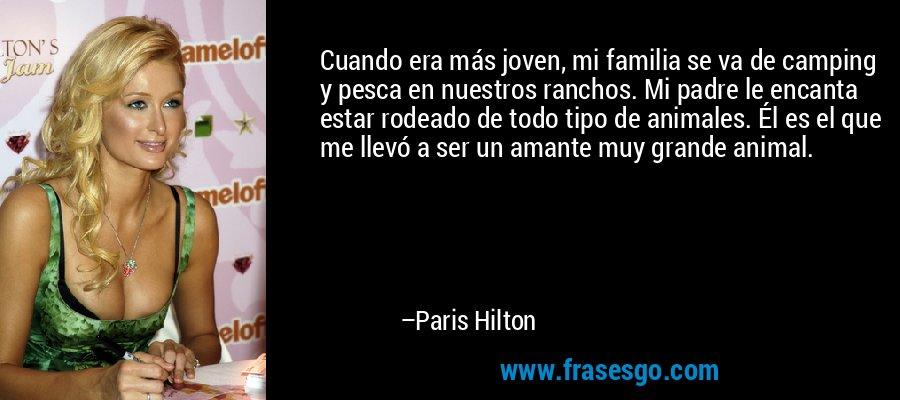 Cuando era más joven, mi familia se va de camping y pesca en nuestros ranchos. Mi padre le encanta estar rodeado de todo tipo de animales. Él es el que me llevó a ser un amante muy grande animal. – Paris Hilton