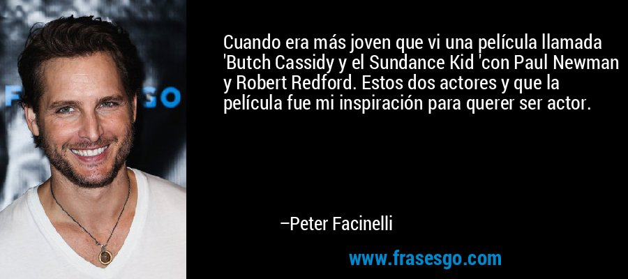 Cuando era más joven que vi una película llamada 'Butch Cassidy y el Sundance Kid 'con Paul Newman y Robert Redford. Estos dos actores y que la película fue mi inspiración para querer ser actor. – Peter Facinelli