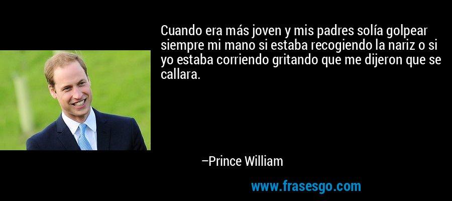 Cuando era más joven y mis padres solía golpear siempre mi mano si estaba recogiendo la nariz o si yo estaba corriendo gritando que me dijeron que se callara. – Prince William