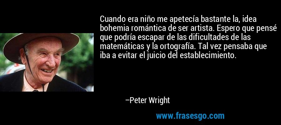 Cuando era niño me apetecía bastante la, idea bohemia romántica de ser artista. Espero que pensé que podría escapar de las dificultades de las matemáticas y la ortografía. Tal vez pensaba que iba a evitar el juicio del establecimiento. – Peter Wright