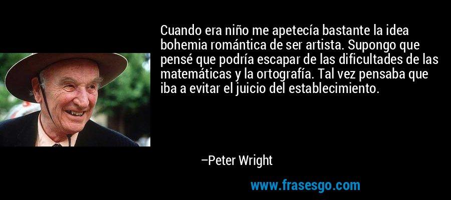 Cuando era niño me apetecía bastante la idea bohemia romántica de ser artista. Supongo que pensé que podría escapar de las dificultades de las matemáticas y la ortografía. Tal vez pensaba que iba a evitar el juicio del establecimiento. – Peter Wright