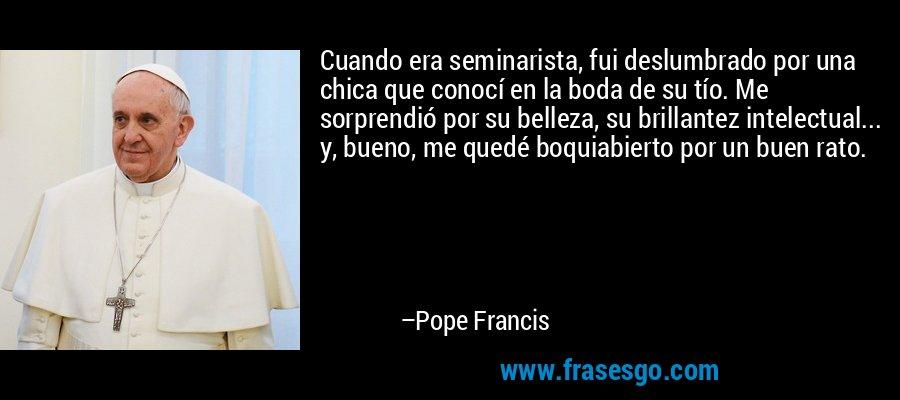 Cuando era seminarista, fui deslumbrado por una chica que conocí en la boda de su tío. Me sorprendió por su belleza, su brillantez intelectual... y, bueno, me quedé boquiabierto por un buen rato. – Pope Francis