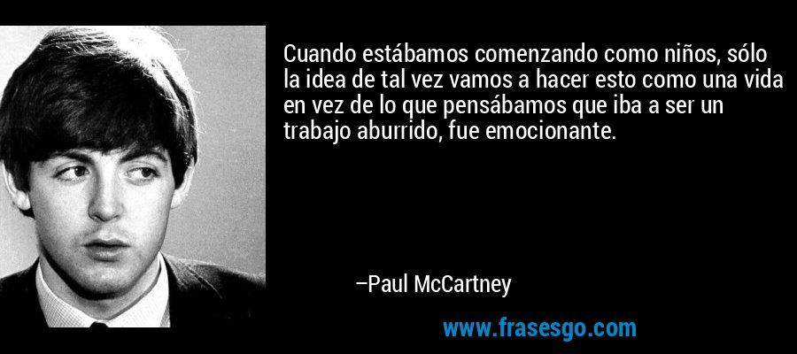 Cuando estábamos comenzando como niños, sólo la idea de tal vez vamos a hacer esto como una vida en vez de lo que pensábamos que iba a ser un trabajo aburrido, fue emocionante. – Paul McCartney