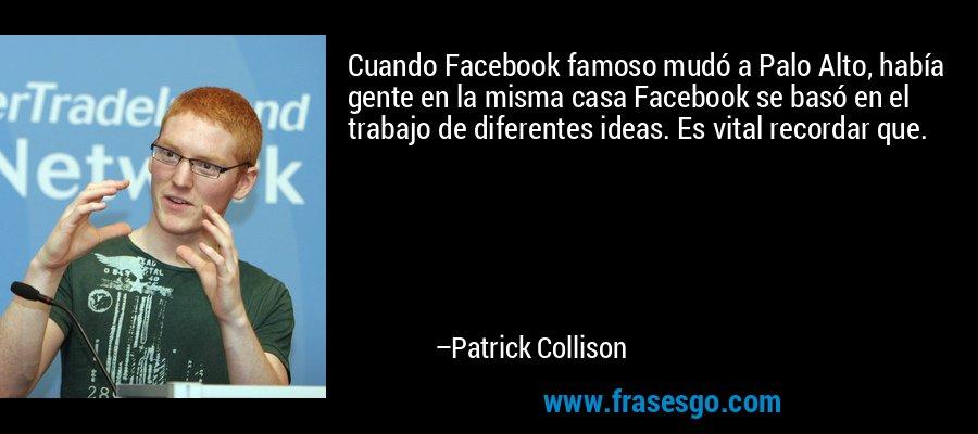 Cuando Facebook famoso mudó a Palo Alto, había gente en la misma casa Facebook se basó en el trabajo de diferentes ideas. Es vital recordar que. – Patrick Collison