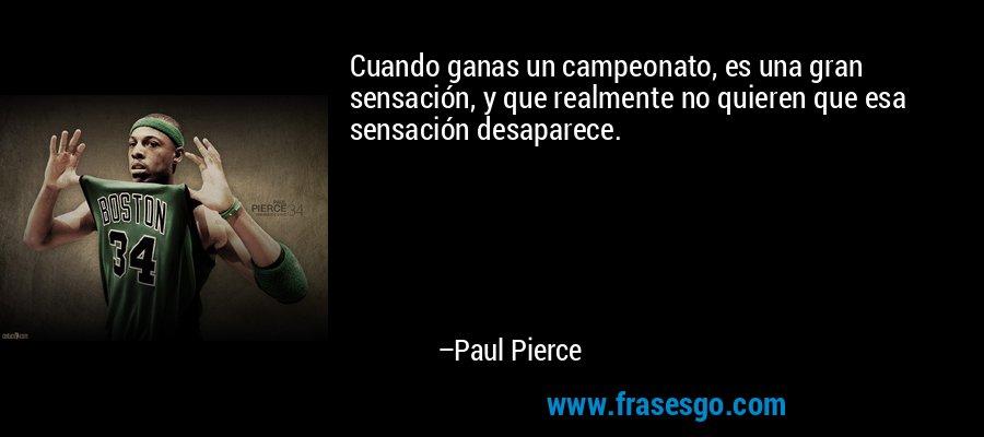 Cuando ganas un campeonato, es una gran sensación, y que realmente no quieren que esa sensación desaparece. – Paul Pierce