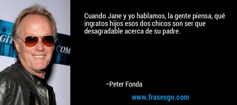Cuando Jane y yo hablamos, la gente piensa, qué ingratos hijos esos dos chicos son ser que desagradable acerca de su padre. – Peter Fonda