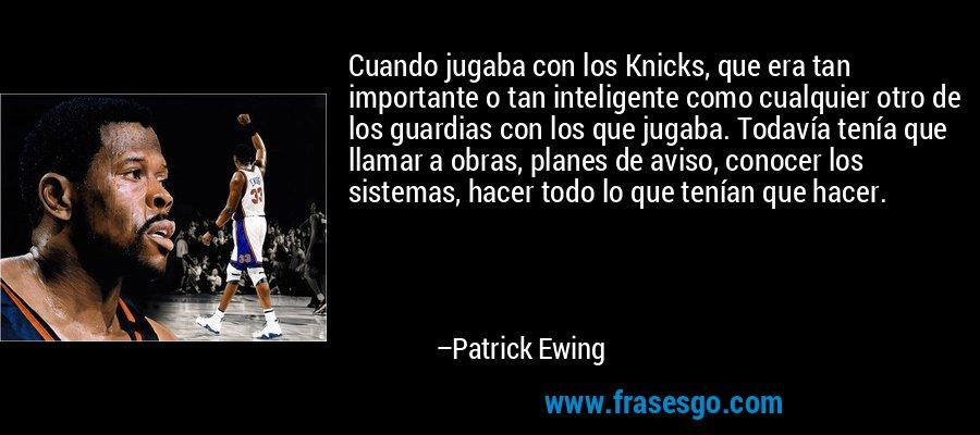 Cuando jugaba con los Knicks, que era tan importante o tan inteligente como cualquier otro de los guardias con los que jugaba. Todavía tenía que llamar a obras, planes de aviso, conocer los sistemas, hacer todo lo que tenían que hacer. – Patrick Ewing