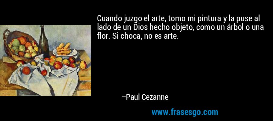 Cuando juzgo el arte, tomo mi pintura y la puse al lado de un Dios hecho objeto, como un árbol o una flor. Si choca, no es arte. – Paul Cezanne
