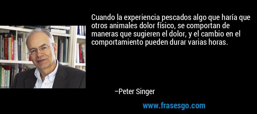 Cuando la experiencia pescados algo que haría que otros animales dolor físico, se comportan de maneras que sugieren el dolor, y el cambio en el comportamiento pueden durar varias horas. – Peter Singer