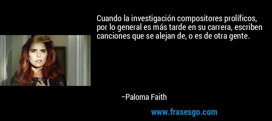 Cuando la investigación compositores prolíficos, por lo general es más tarde en su carrera, escriben canciones que se alejan de, o es de otra gente. – Paloma Faith