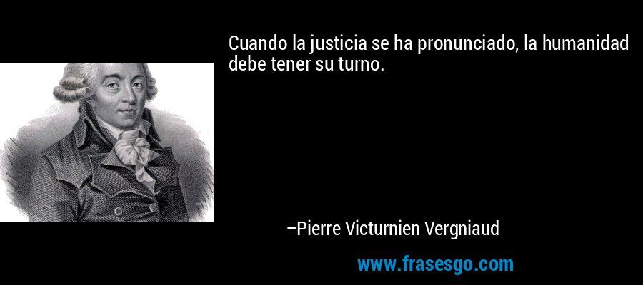 Cuando la justicia se ha pronunciado, la humanidad debe tener su turno. – Pierre Victurnien Vergniaud