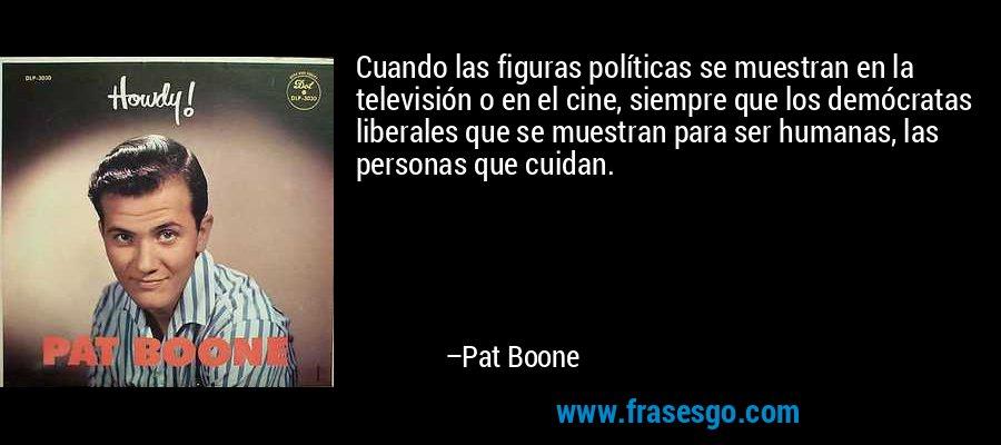 Cuando las figuras políticas se muestran en la televisión o en el cine, siempre que los demócratas liberales que se muestran para ser humanas, las personas que cuidan. – Pat Boone