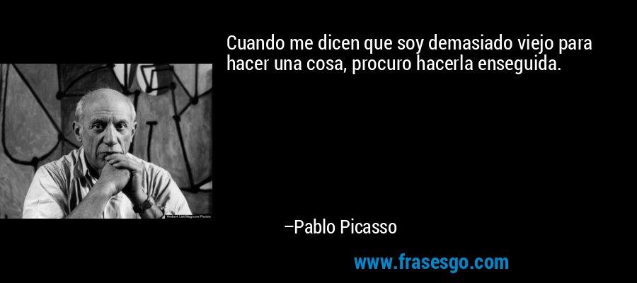 Cuando me dicen que soy demasiado viejo para hacer una cosa, procuro hacerla enseguida. – Pablo Picasso