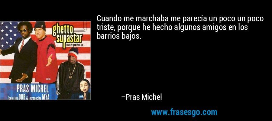 Cuando me marchaba me parecía un poco un poco triste, porque he hecho algunos amigos en los barrios bajos. – Pras Michel