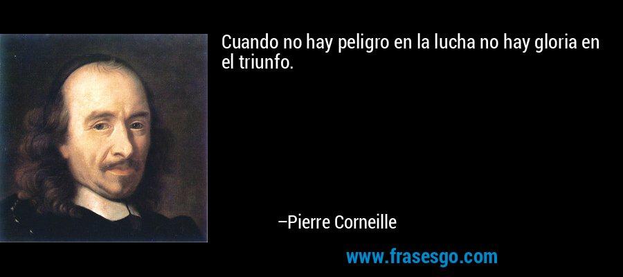 Cuando no hay peligro en la lucha no hay gloria en el triunfo. – Pierre Corneille