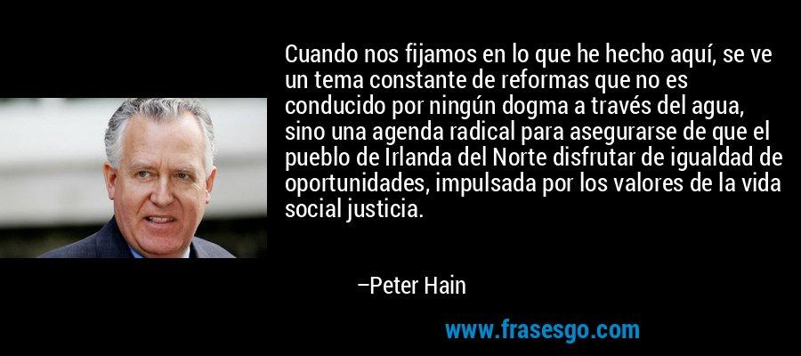 Cuando nos fijamos en lo que he hecho aquí, se ve un tema constante de reformas que no es conducido por ningún dogma a través del agua, sino una agenda radical para asegurarse de que el pueblo de Irlanda del Norte disfrutar de igualdad de oportunidades, impulsada por los valores de la vida social justicia. – Peter Hain