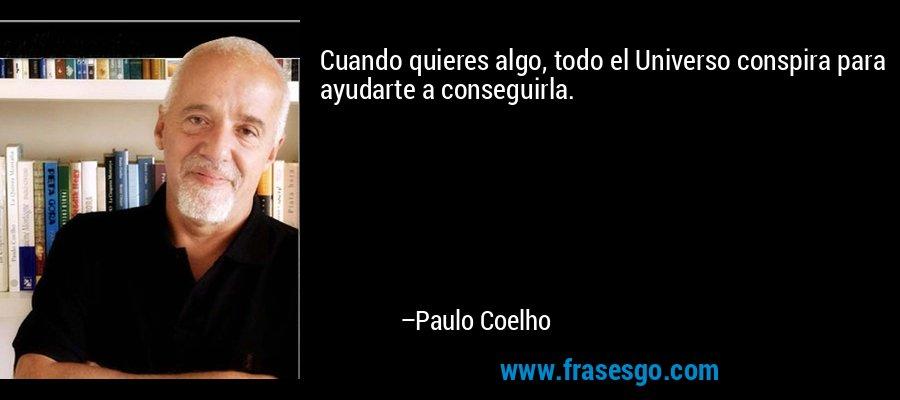 Cuando quieres algo, todo el Universo conspira para ayudarte a conseguirla. – Paulo Coelho