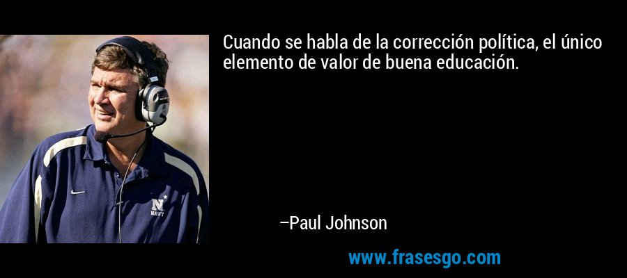 Cuando se habla de la corrección política, el único elemento de valor de buena educación. – Paul Johnson