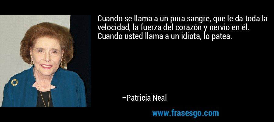 Cuando se llama a un pura sangre, que le da toda la velocidad, la fuerza del corazón y nervio en él. Cuando usted llama a un idiota, lo patea. – Patricia Neal