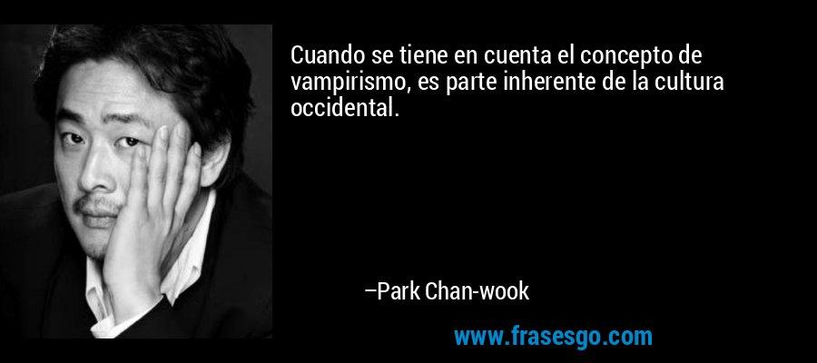Cuando se tiene en cuenta el concepto de vampirismo, es parte inherente de la cultura occidental. – Park Chan-wook