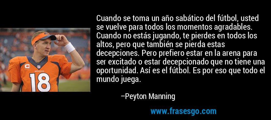 Cuando se toma un año sabático del fútbol, usted se vuelve para todos los momentos agradables. Cuando no estás jugando, te pierdes en todos los altos, pero que también se pierda estas decepciones. Pero prefiero estar en la arena para ser excitado o estar decepcionado que no tiene una oportunidad. Así es el fútbol. Es por eso que todo el mundo juega. – Peyton Manning