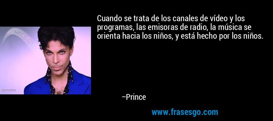 Cuando se trata de los canales de vídeo y los programas, las emisoras de radio, la música se orienta hacia los niños, y está hecho por los niños. – Prince