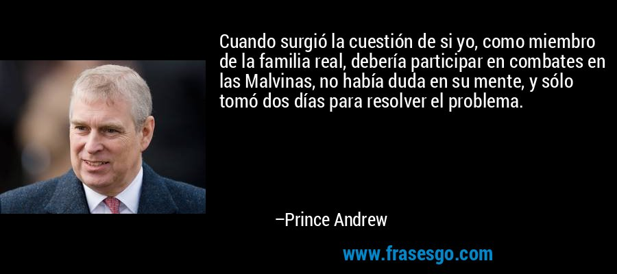 Cuando surgió la cuestión de si yo, como miembro de la familia real, debería participar en combates en las Malvinas, no había duda en su mente, y sólo tomó dos días para resolver el problema. – Prince Andrew